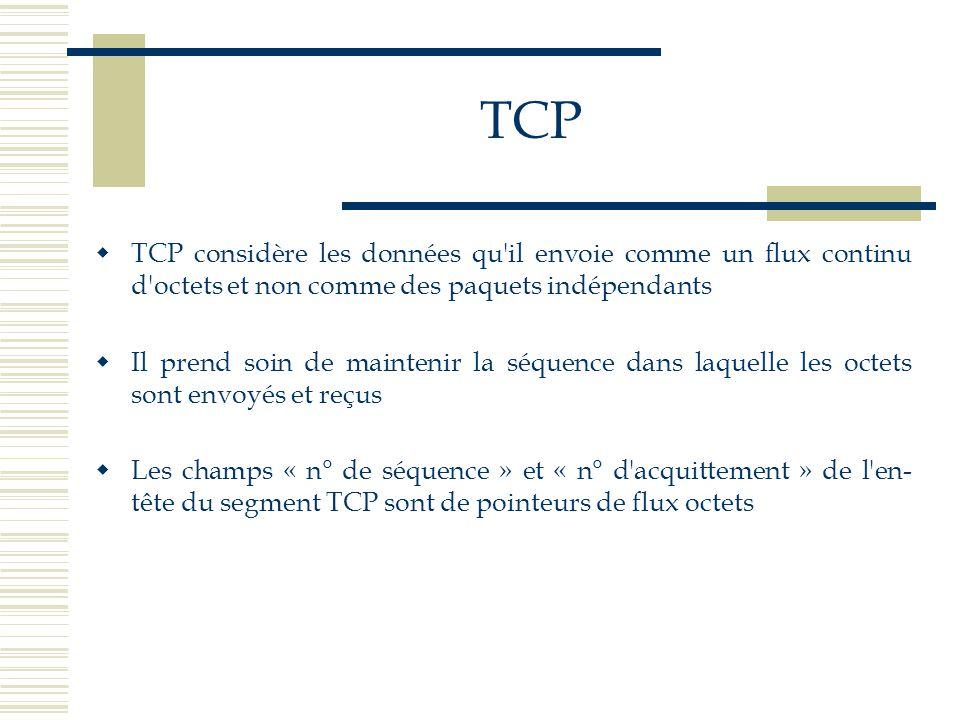TCP  TCP considère les données qu'il envoie comme un flux continu d'octets et non comme des paquets indépendants  Il prend soin de maintenir la séqu
