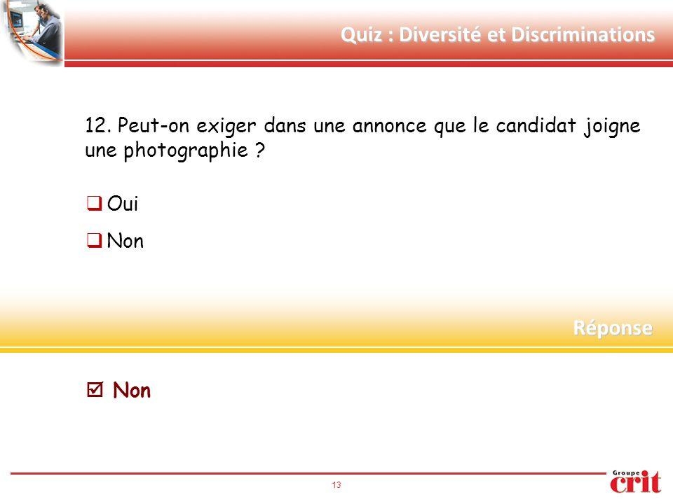 13 Quiz : Diversité et Discriminations 12. Peut-on exiger dans une annonce que le candidat joigne une photographie ?  Oui  Non Réponse  Non