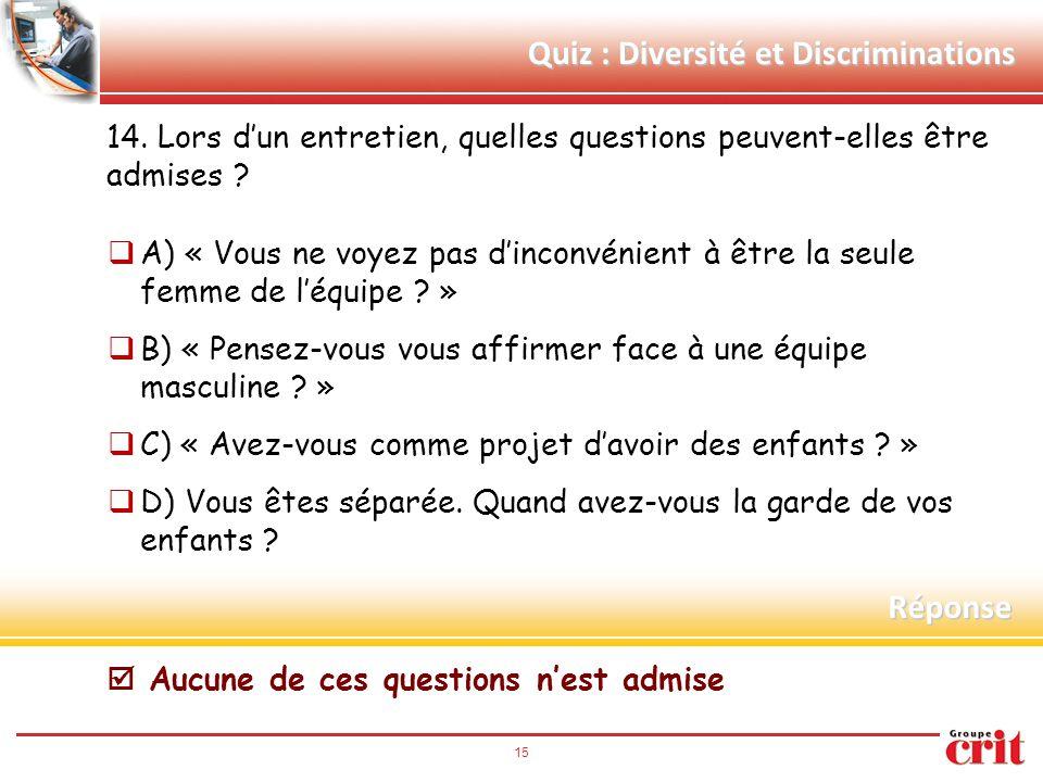 15 Quiz : Diversité et Discriminations 14. Lors d'un entretien, quelles questions peuvent-elles être admises ?  A) « Vous ne voyez pas d'inconvénient