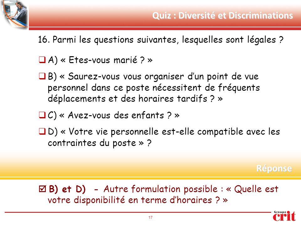 17 Quiz : Diversité et Discriminations 16. Parmi les questions suivantes, lesquelles sont légales ?  A) « Etes-vous marié ? »  B) « Saurez-vous vous