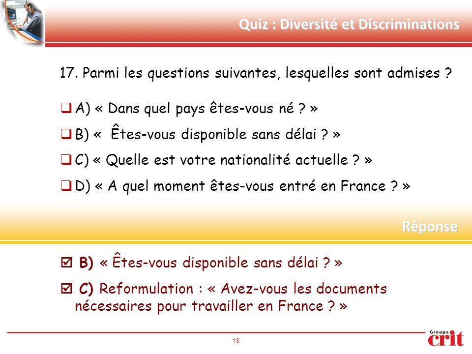 18 Quiz : Diversité et Discriminations 17. Parmi les questions suivantes, lesquelles sont admises ?  A) « Dans quel pays êtes-vous né ? »  B) « Êtes