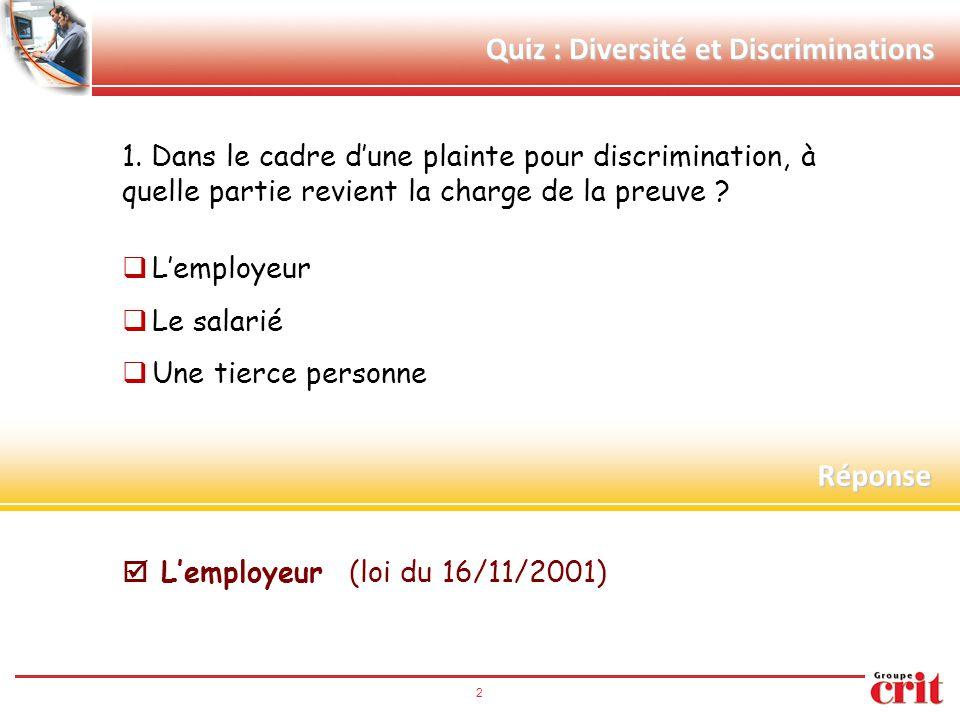 2 Quiz : Diversité et Discriminations 1. Dans le cadre d'une plainte pour discrimination, à quelle partie revient la charge de la preuve ?  L'employe