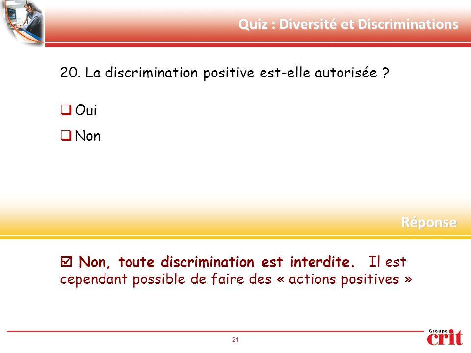 Quiz : Diversité et Discriminations 20. La discrimination positive est-elle autorisée ?  Oui  Non Réponse  Non, toute discrimination est interdite.