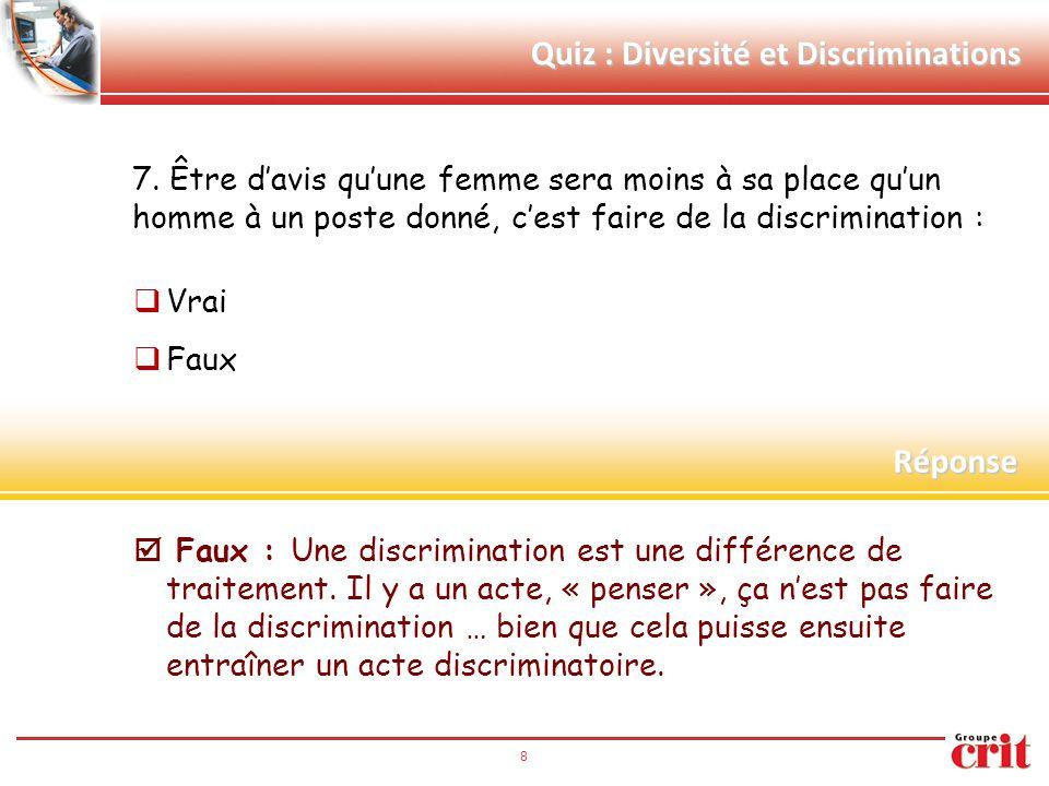 8 Quiz : Diversité et Discriminations 7. Être d'avis qu'une femme sera moins à sa place qu'un homme à un poste donné, c'est faire de la discrimination