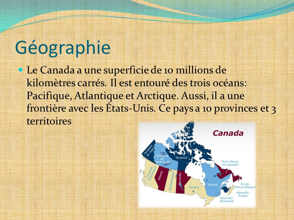 Géographie Le Canada a une superficie de 10 millions de kilomètres carrés. Il est entouré des trois océans: Pacifique, Atlantique et Arctique. Aussi,