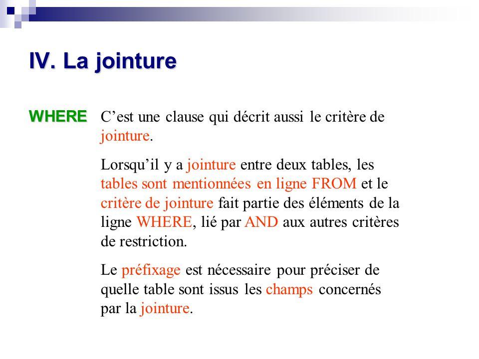IV. La jointure WHERE C'est une clause qui décrit aussi le critère de jointure. Lorsqu'il y a jointure entre deux tables, les tables sont mentionnées