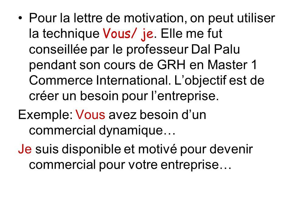 Pour la lettre de motivation, on peut utiliser la technique Vous/ je. Elle me fut conseillée par le professeur Dal Palu pendant son cours de GRH en Ma