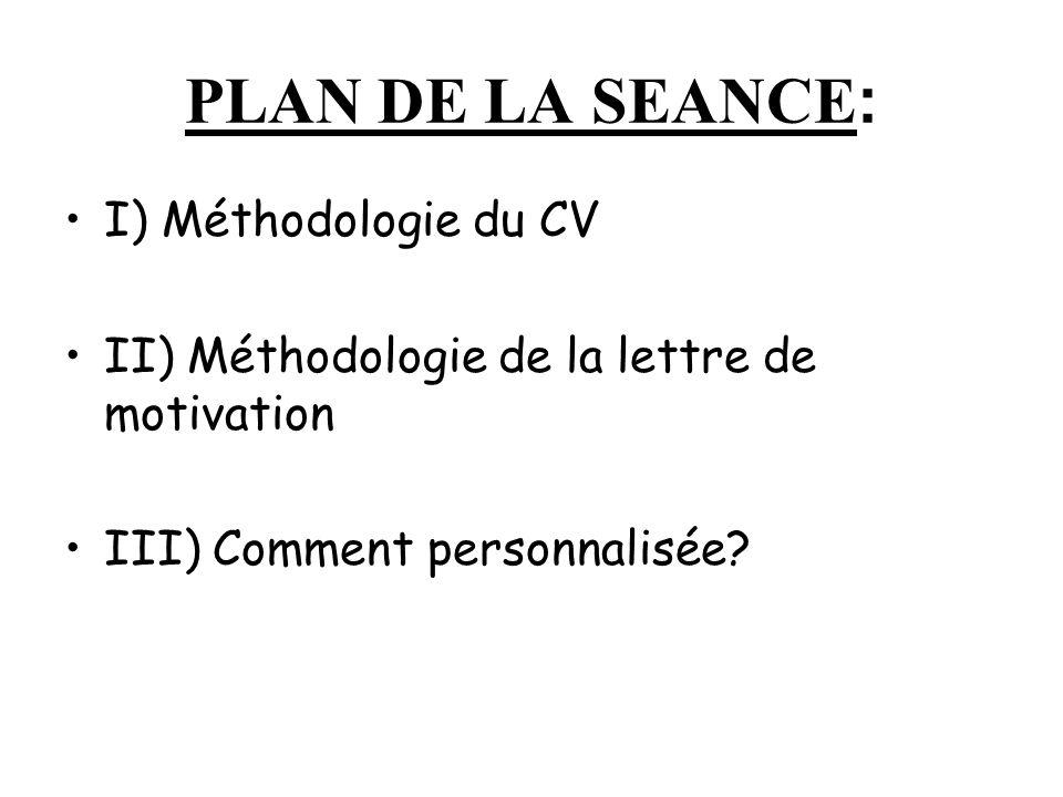 PLAN DE LA SEANCE : I) Méthodologie du CV II) Méthodologie de la lettre de motivation III) Comment personnalisée?