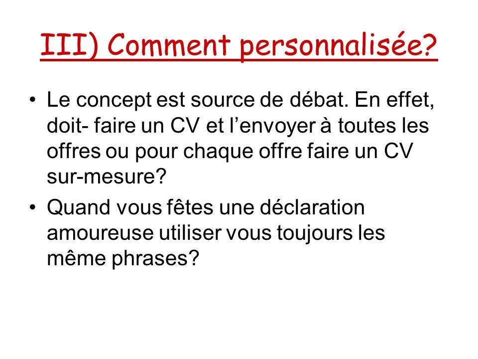 III) Comment personnalisée? Le concept est source de débat. En effet, doit- faire un CV et l'envoyer à toutes les offres ou pour chaque offre faire un