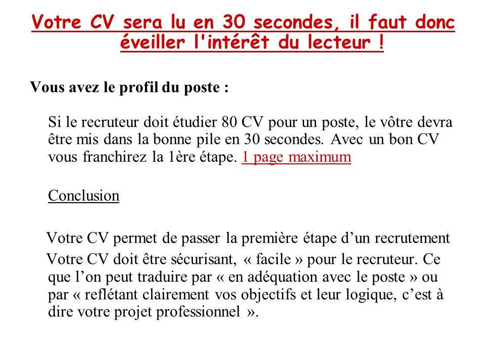 Votre CV sera lu en 30 secondes, il faut donc éveiller l'intérêt du lecteur ! Vous avez le profil du poste : Si le recruteur doit étudier 80 CV pour u