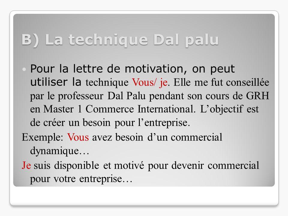 B) La technique Dal palu Pour la lettre de motivation, on peut utiliser la technique Vous/ je. Elle me fut conseillée par le professeur Dal Palu penda