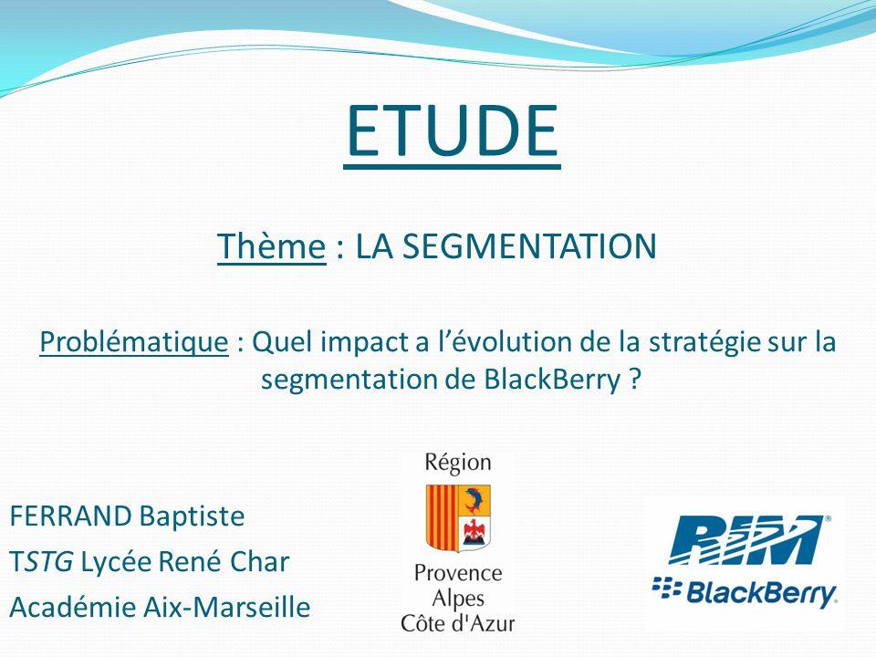 ETUDE Thème : LA SEGMENTATION Problématique : Quel impact a l'évolution de la stratégie sur la segmentation de BlackBerry ? FERRAND Baptiste TSTG Lycé