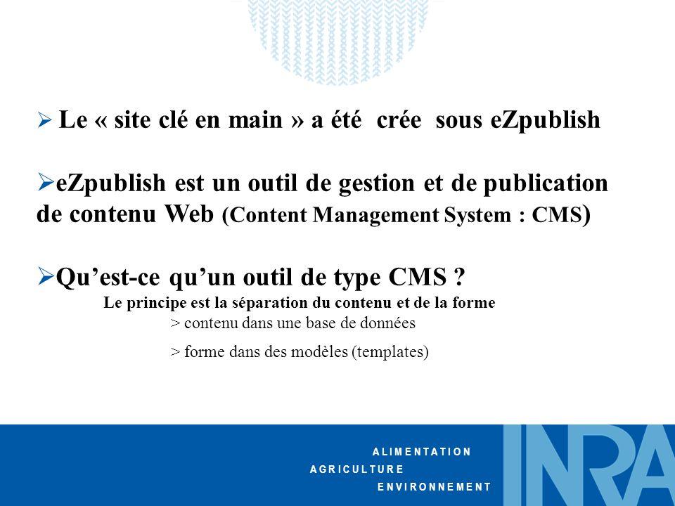 A L I M E N T A T I O N A G R I C U L T U R E E N V I R O N N E M E N T  Le « site clé en main » a été crée sous eZpublish  eZpublish est un outil de gestion et de publication de contenu Web (Content Management System : CMS )  Qu'est-ce qu'un outil de type CMS .