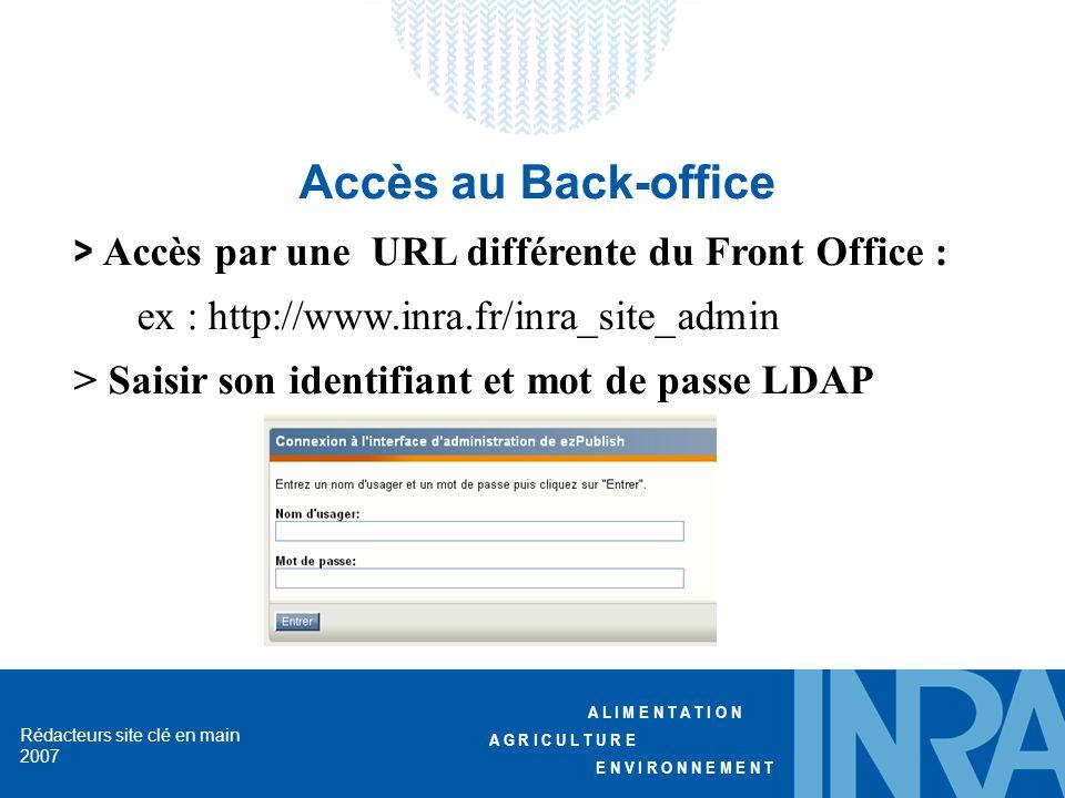 A L I M E N T A T I O N A G R I C U L T U R E E N V I R O N N E M E N T Rédacteurs site clé en main 2007 Accès au Back-office > Accès par une URL différente du Front Office : ex : http://www.inra.fr/inra_site_admin > Saisir son identifiant et mot de passe LDAP