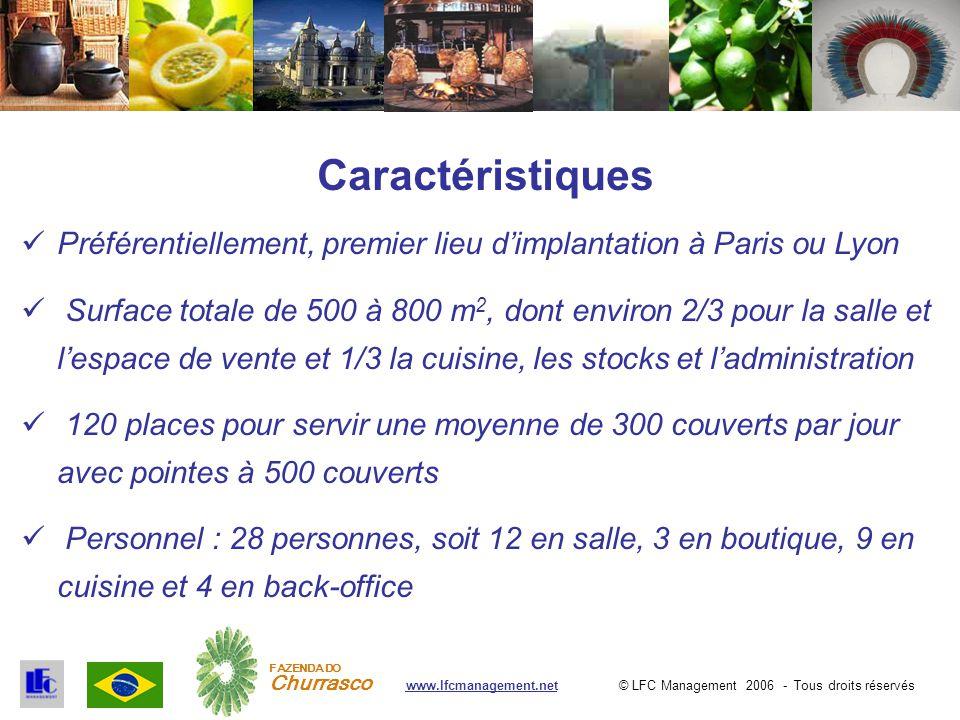 © LFC Management 2006 - Tous droits réservéswww.lfcmanagement.net FAZENDA DO Churrasco Caractéristiques Préférentiellement, premier lieu d'implantation à Paris ou Lyon Surface totale de 500 à 800 m 2, dont environ 2/3 pour la salle et l'espace de vente et 1/3 la cuisine, les stocks et l'administration 120 places pour servir une moyenne de 300 couverts par jour avec pointes à 500 couverts Personnel : 28 personnes, soit 12 en salle, 3 en boutique, 9 en cuisine et 4 en back-office