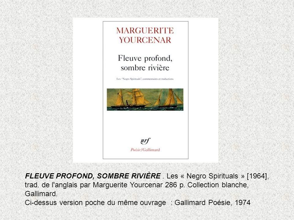 FLEUVE PROFOND, SOMBRE RIVIÈRE. Les « Negro Spirituals » [1964], trad. de l'anglais par Marguerite Yourcenar 286 p. Collection blanche, Gallimard. Ci-