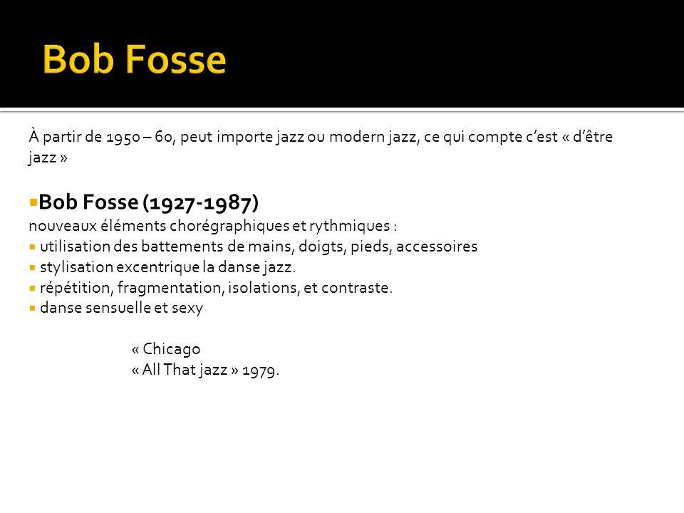 À partir de 1950 – 60, peut importe jazz ou modern jazz, ce qui compte c'est « d'être jazz »  Bob Fosse (1927-1987) nouveaux éléments chorégraphiques et rythmiques :  utilisation des battements de mains, doigts, pieds, accessoires  stylisation excentrique la danse jazz.