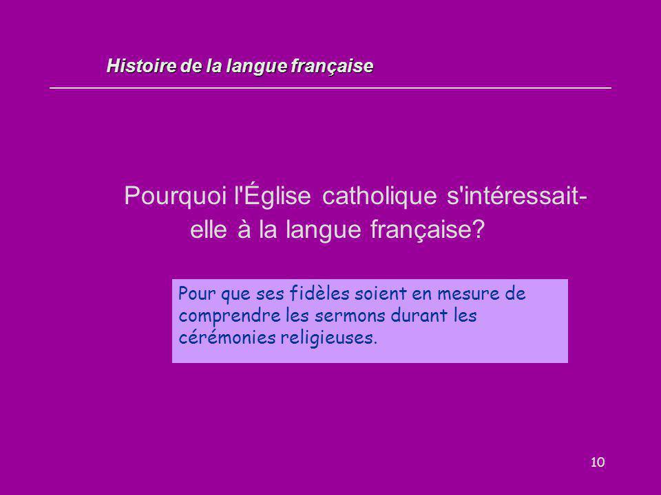 10 Pourquoi l'Église catholique s'intéressait- elle à la langue française? Pour que ses fidèles soient en mesure de comprendre les sermons durant les