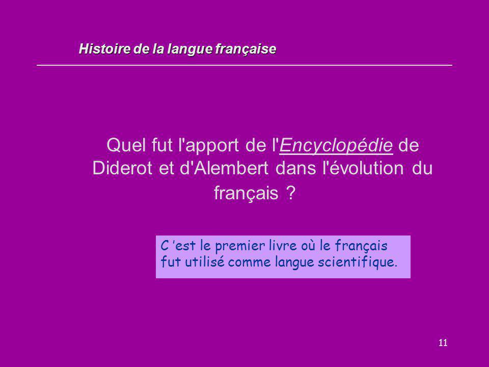 11 Quel fut l'apport de l'Encyclopédie de Diderot et d'Alembert dans l'évolution du français ? C 'est le premier livre où le français fut utilisé comm