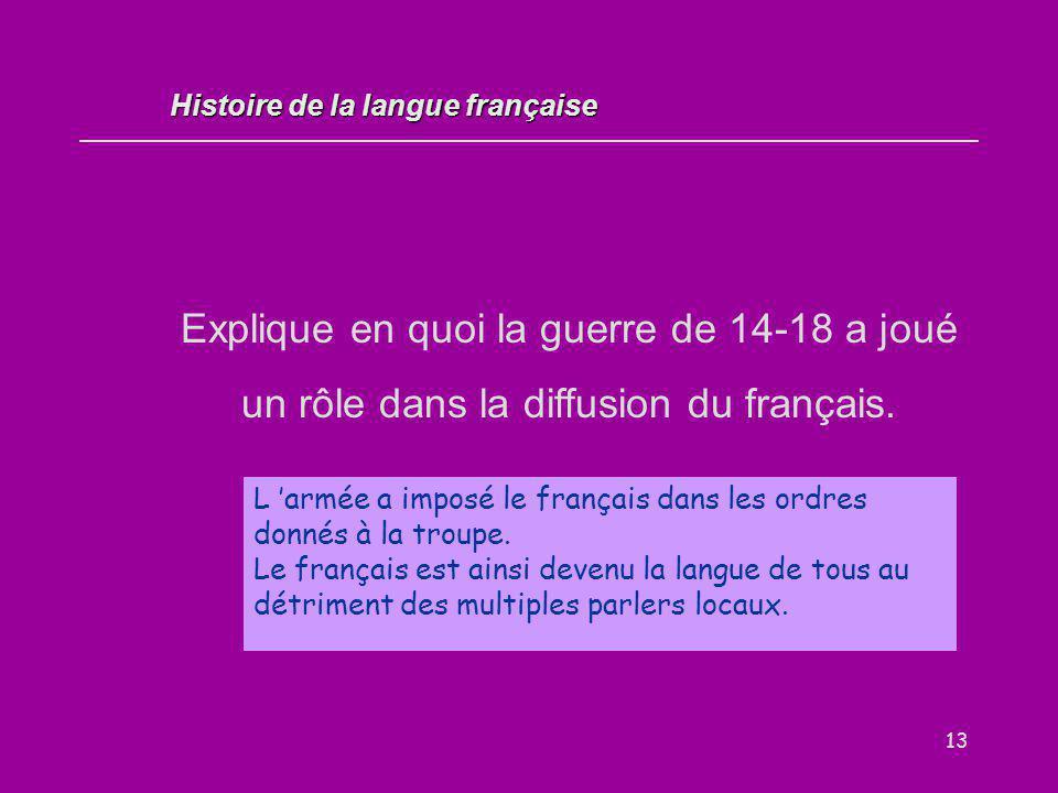 13 Explique en quoi la guerre de 14-18 a joué un rôle dans la diffusion du français. L 'armée a imposé le français dans les ordres donnés à la troupe.