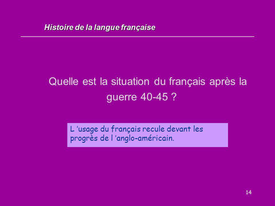 14 Quelle est la situation du français après la guerre 40-45 ? L 'usage du français recule devant les progrès de l 'anglo-américain. Histoire de la la