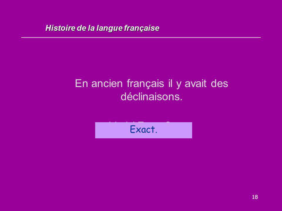 18 En ancien français il y avait des déclinaisons. Vrai / Faux ? Exact. Histoire de la langue française