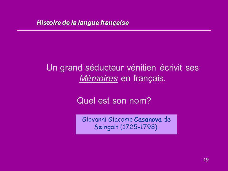 19 Un grand séducteur vénitien écrivit ses Mémoires en français. Quel est son nom? Giovanni Giacomo Casanova de Seingalt (1725-1798). Histoire de la l