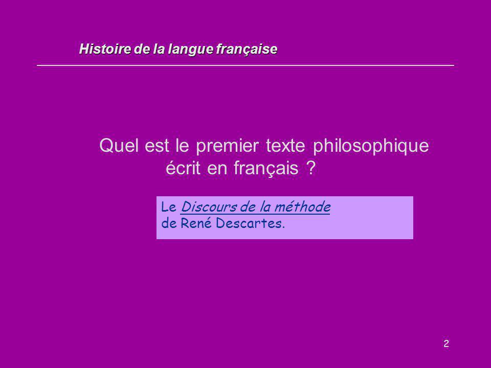 2 Quel est le premier texte philosophique écrit en français ? Le Discours de la méthode de René Descartes. Histoire de la langue française