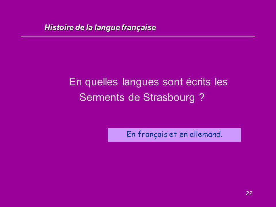 22 En quelles langues sont écrits les Serments de Strasbourg ? En français et en allemand. Histoire de la langue française