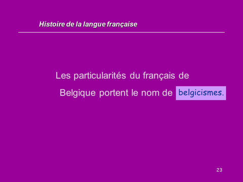 23 Les particularités du français de Belgique portent le nom de … belgicismes. Histoire de la langue française