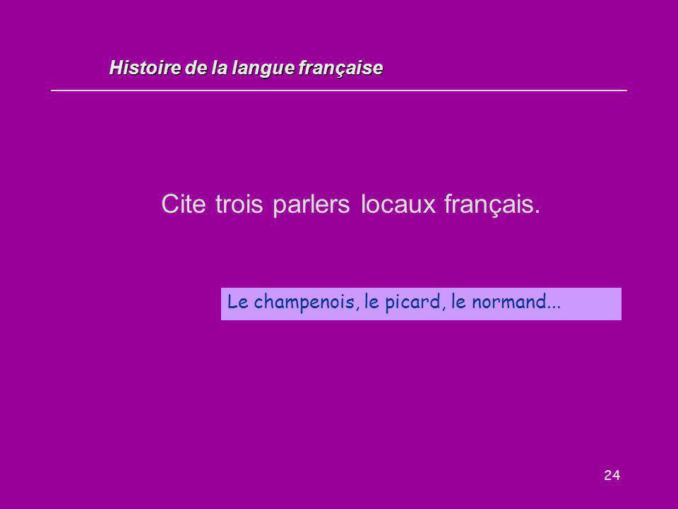 24 Cite trois parlers locaux français. Le champenois, le picard, le normand... Histoire de la langue française