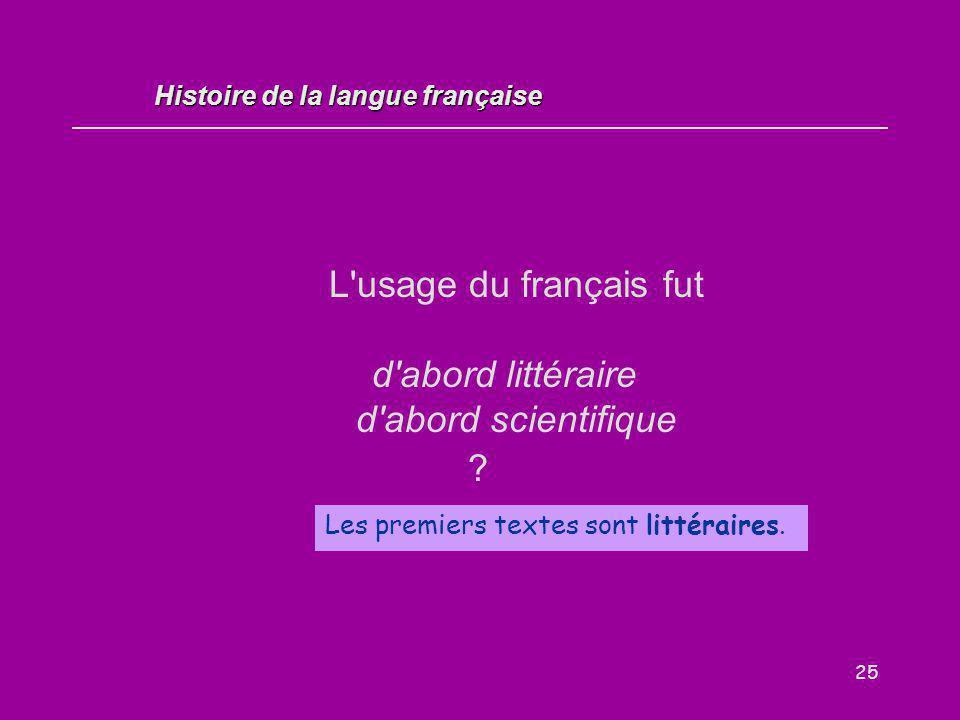 25 L'usage du français fut d'abord littéraire d'abord scientifique ? Les premiers textes sont littéraires. Histoire de la langue française
