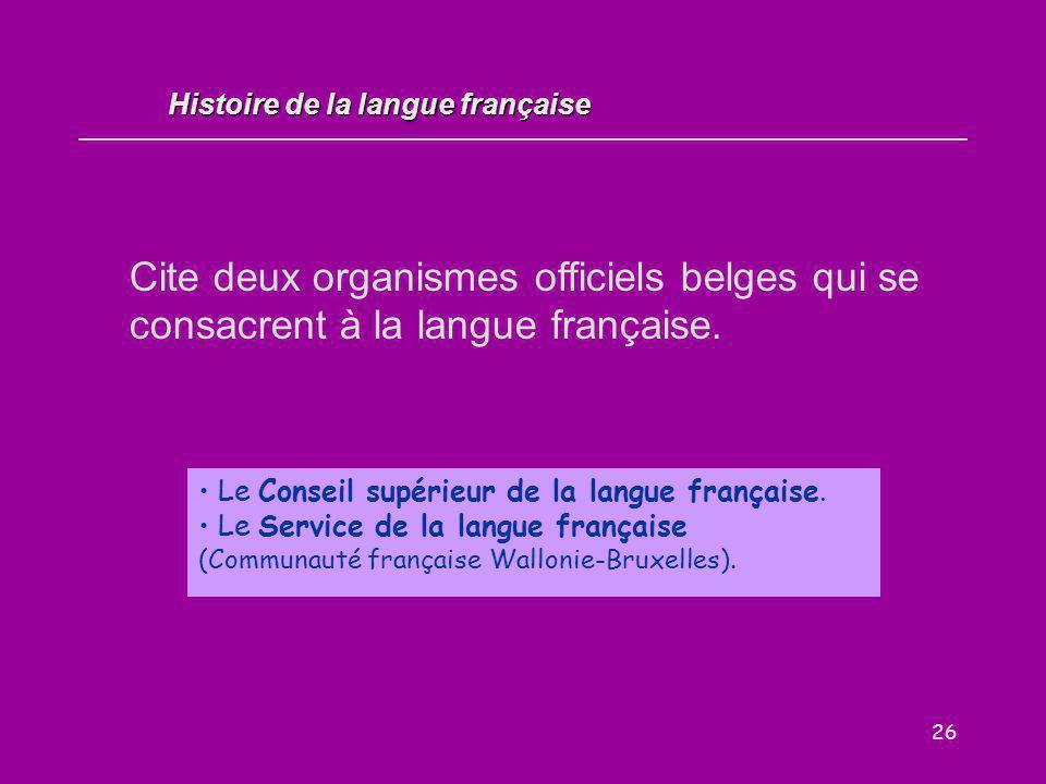 26 Cite deux organismes officiels belges qui se consacrent à la langue française. Le Conseil supérieur de la langue française. Le Service de la langue