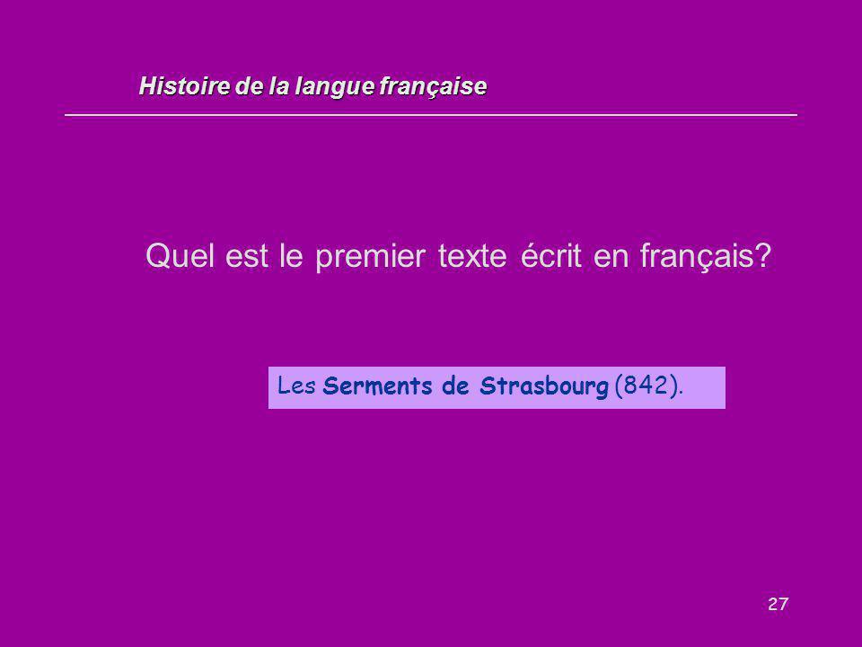 27 Quel est le premier texte écrit en français? Les Serments de Strasbourg (842). Histoire de la langue française