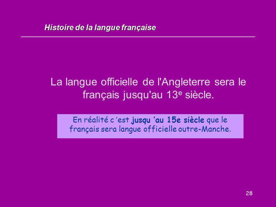 28 La langue officielle de l'Angleterre sera le français jusqu'au 13 e siècle. Vrai / Faux ? Histoire de la langue française En réalité c 'est jusqu '