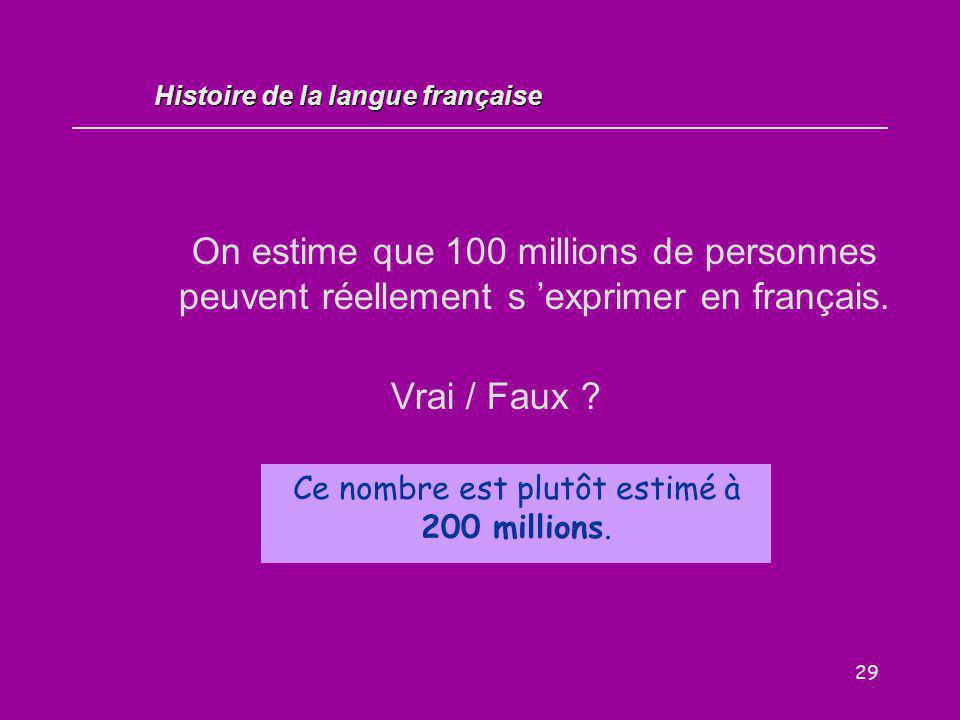 29 On estime que 100 millions de personnes peuvent réellement s 'exprimer en français. Vrai / Faux ? Histoire de la langue française Ce nombre est plu