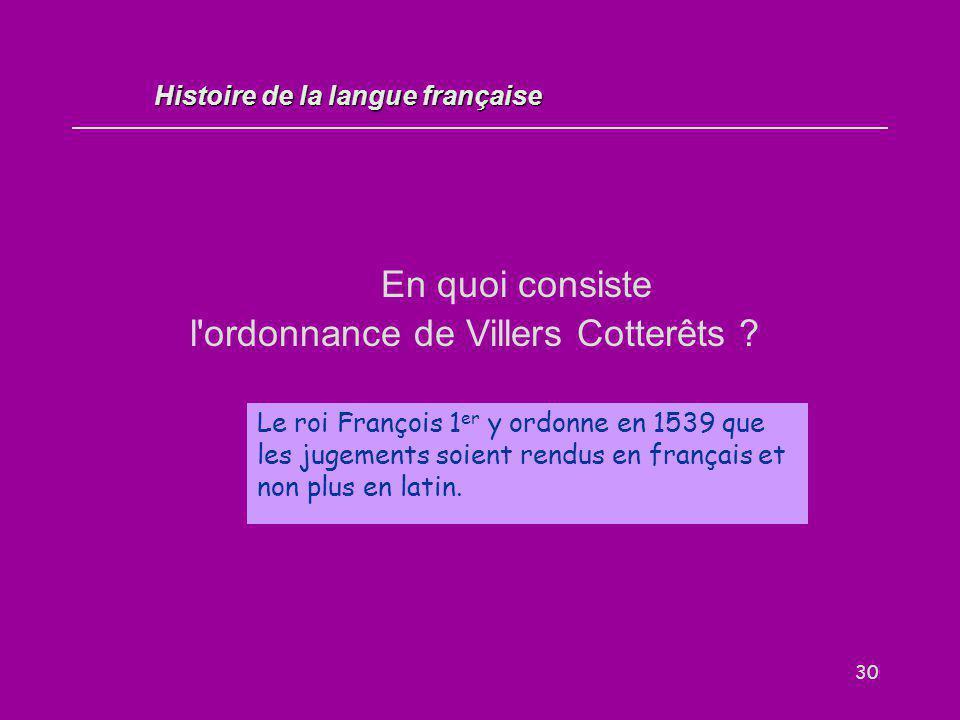 30 En quoi consiste l'ordonnance de Villers Cotterêts ? Histoire de la langue française Le roi François 1 er y ordonne en 1539 que les jugements soien