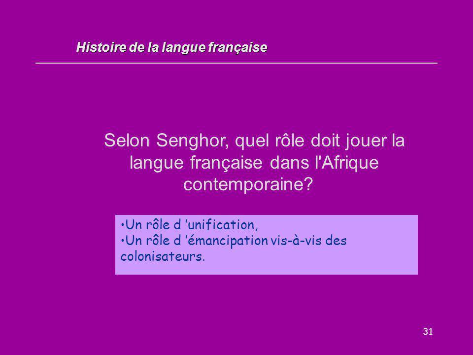 31 Selon Senghor, quel rôle doit jouer la langue française dans l'Afrique contemporaine? Histoire de la langue française Un rôle d 'unification, Un rô