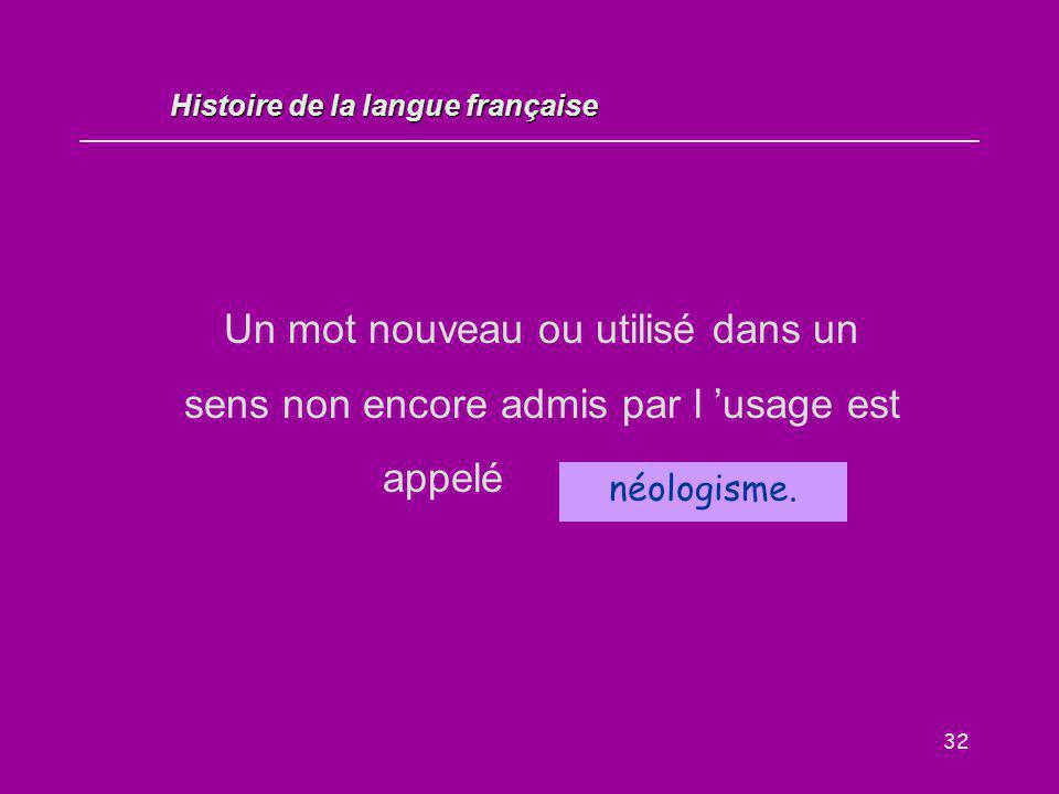 32 Un mot nouveau ou utilisé dans un sens non encore admis par l 'usage est appelé... néologisme. Histoire de la langue française