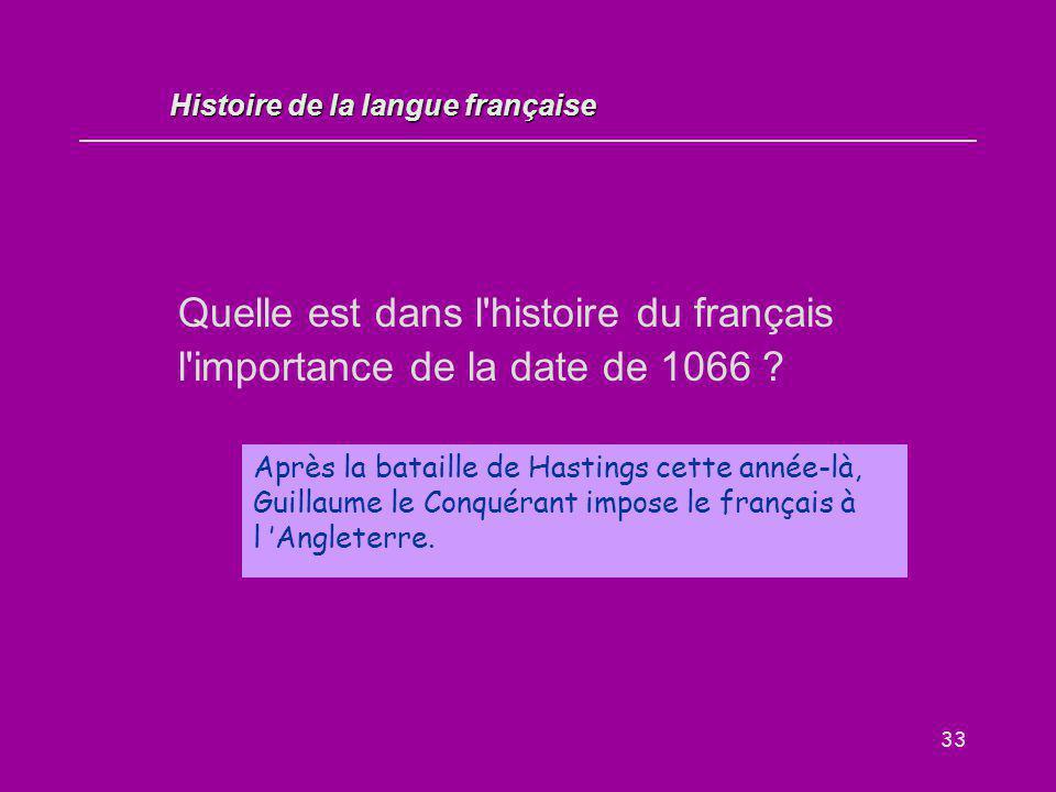33 Quelle est dans l'histoire du français l'importance de la date de 1066 ? Après la bataille de Hastings cette année-là, Guillaume le Conquérant impo