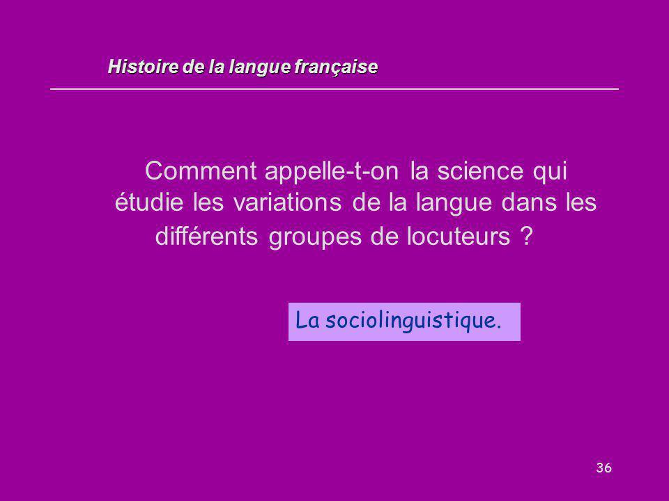 36 Comment appelle-t-on la science qui étudie les variations de la langue dans les différents groupes de locuteurs ? La sociolinguistique. Histoire de