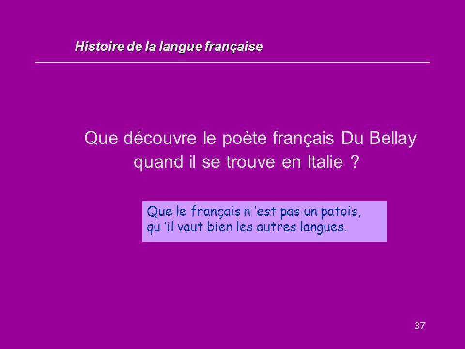 37 Que découvre le poète français Du Bellay quand il se trouve en Italie ? Que le français n 'est pas un patois, qu 'il vaut bien les autres langues.