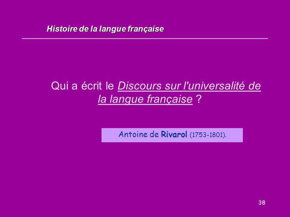 38 Qui a écrit le Discours sur l'universalité de la langue française ? Antoine de Rivarol (1753-1801). Histoire de la langue française