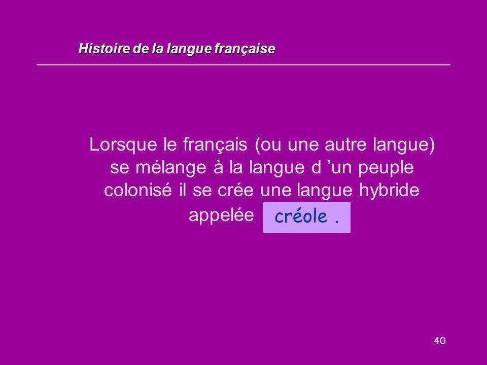 40 Lorsque le français (ou une autre langue) se mélange à la langue d 'un peuple colonisé il se crée une langue hybride appelée... créole. Histoire de