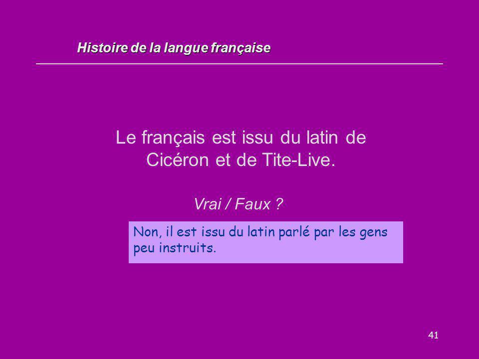 41 Le français est issu du latin de Cicéron et de Tite-Live. Vrai / Faux ? Non, il est issu du latin parlé par les gens peu instruits. Histoire de la