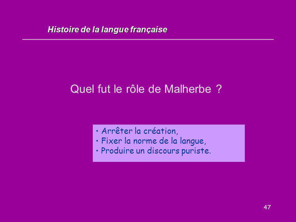 47 Quel fut le rôle de Malherbe ? Arrêter la création, Fixer la norme de la langue, Produire un discours puriste. Histoire de la langue française