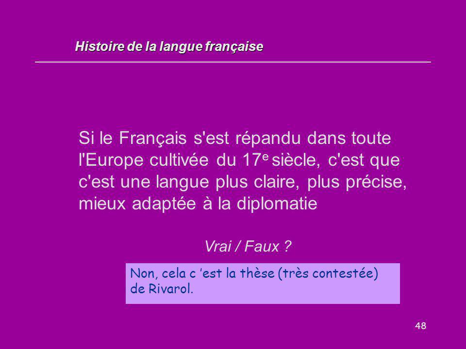 48 Si le Français s'est répandu dans toute l'Europe cultivée du 17 e siècle, c'est que c'est une langue plus claire, plus précise, mieux adaptée à la