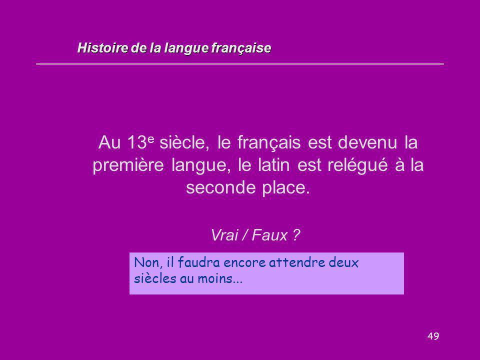 49 Au 13 e siècle, le français est devenu la première langue, le latin est relégué à la seconde place. Vrai / Faux ? Non, il faudra encore attendre de