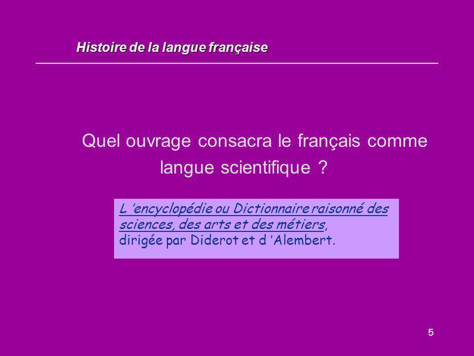5 Quel ouvrage consacra le français comme langue scientifique ? L 'encyclopédie ou Dictionnaire raisonné des sciences, des arts et des métiers, dirigé