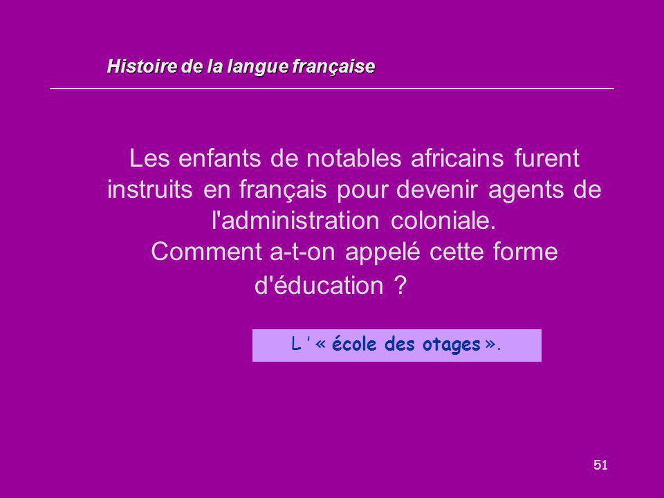 51 Les enfants de notables africains furent instruits en français pour devenir agents de l'administration coloniale. Comment a-t-on appelé cette forme